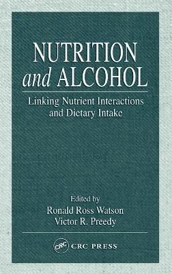 Nutrition and Alcohol - Linking Nutrient Interactions and Dietary Intake (Hardcover): Ronald Ross Watson, Victor R. Preedy