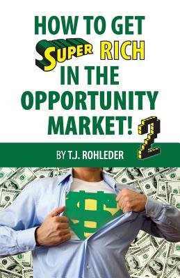 How to Get Super Rich in the Opportunity Market 2 (Paperback): T. J. Rohleder