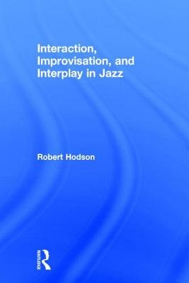 Interaction, Improvisation, and Interplay in Jazz (Hardcover): Robert Hodson