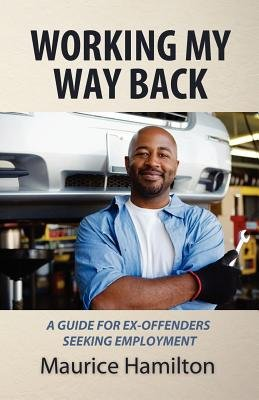 Working My Way Back - A Guide for Ex Offenders Seeking Employment (Paperback): MR Maurice Hamilton