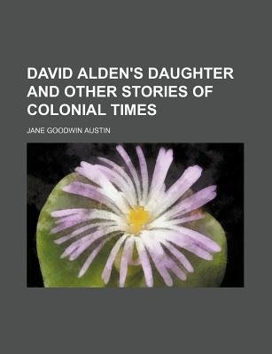 David Alden's Daughter and Other Stories of Colonial Times (Paperback): Jane Goodwin Austin