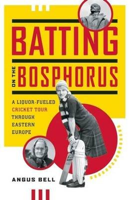 Batting on the Bosphorus: A Liquor-Fueled Cricket Tour Through Eastern Europe (Electronic book text): Angus Bell