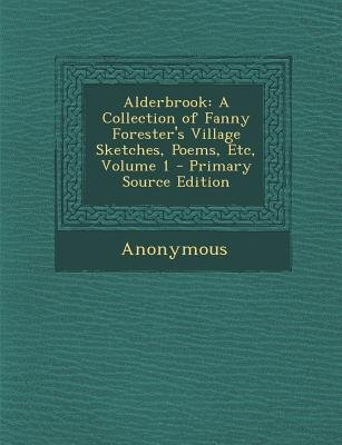 Alderbrook - A Collection of Fanny Forester's Village Sketches, Poems, Etc, Volume 1 (Paperback, Primary Source): Anonymous