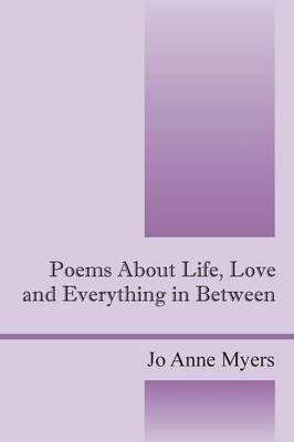 Poems about Life, Love and Everything in Between (Paperback): JoAnne Myers