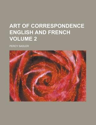Art of Correspondence English and French Volume 2 (Paperback): Percy Sadler