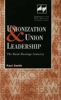 Unionization and Union Leadership - The Road Haulage Industry (Electronic book text): Paul Smith