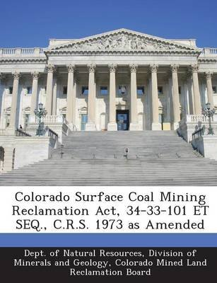 Colorado Surface Coal Mining Reclamation ACT, 34-33-101 Et Seq., C.R.S. 1973 as Amended (Paperback): Division Of Dept of...