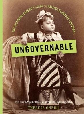 Ungovernable - The Victorian Parent's Guide to Raising Flawless Children (Hardcover): Therese Oneill