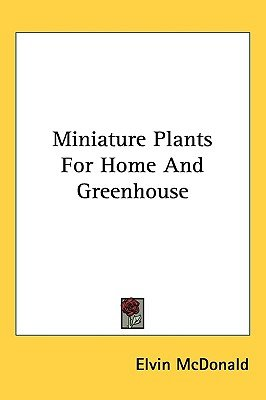 Miniature Plants for Home and Greenhouse (Hardcover): Elvin McDonald