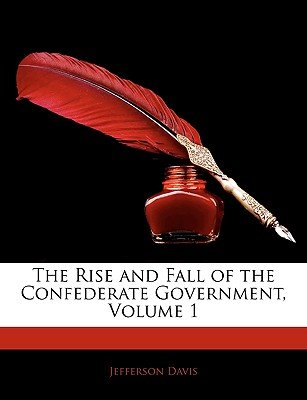 The Rise and Fall of the Confederate Government, Volume 1 (Paperback): Jefferson Davis