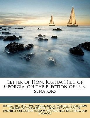 Letter of Hon. Joshua Hill, of Georgia, on the Election of U. S. Senators (Paperback): Joshua Hill