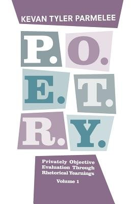 P.O.E.T.R.Y. Privately Objective Evaluation Through Rhetorical Yearnings Volume 1 (Paperback): Kevan Tyler Parmelee