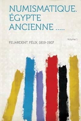 Numismatique. Egypte Ancienne ..... Volume 1 (French, Paperback): Feuardent Felix 1819-1907