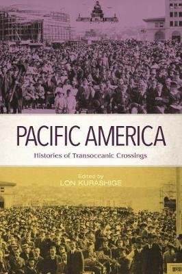 Pacific America - Histories of Transoceanic Crossings (Hardcover): Lon Kurashige