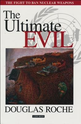 The Ultimate Evil - The Fight to Ban Nuclear Weapons (Hardcover): Douglas Roche