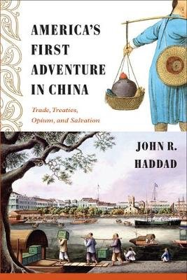 America's First Adventure in China - Trade, Treaties, Opium, and Salvation (Paperback): John Rogers Haddad