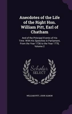 Anecdotes of the Life of the Right Hon. William Pitt, Earl of Chatham - And of the Principal Events of His Time. with His...