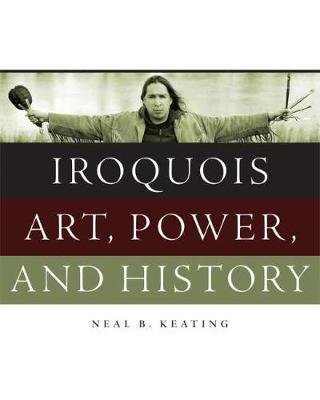 Iroquois Art, Power, and History (Hardcover): Neal B Keating