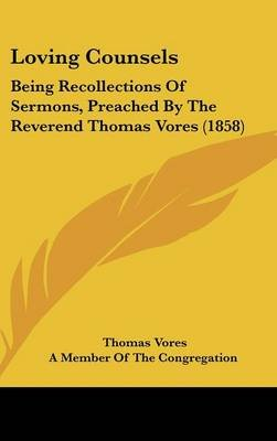 Loving Counsels - Being Recollections Of Sermons, Preached By The Reverend Thomas Vores (1858) (Hardcover): Thomas Vores