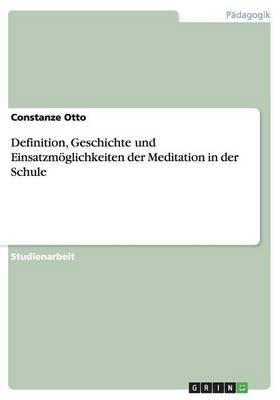 Definition, Geschichte Und Einsatzmoglichkeiten Der Meditation in Der Schule (German, Paperback): Constanze Otto