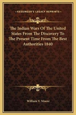 The Indian Wars of the United States from the Discovery to the Present Time from the Best Authorities 1840 (Hardcover): William...