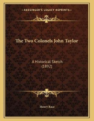The Two Colonels John Taylor - A Historical Sketch (1892) (Paperback): Henry Race