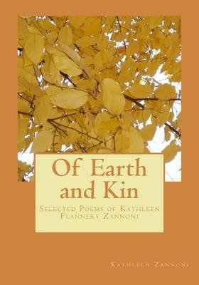 Of Earth and Kin - Selected Poems of Kathleen Flannery Zannoni (Paperback): Kathleen Zannoni