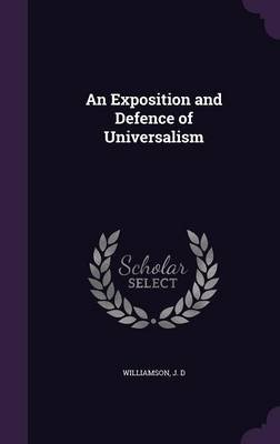 An Exposition and Defence of Universalism (Hardcover): J.D. Williamson