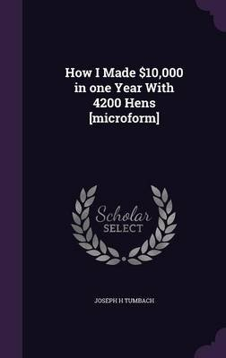 How I Made $10,000 in One Year with 4200 Hens [Microform] (Hardcover): Joseph H. Tumbach