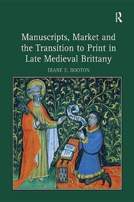 Manuscripts, Market and the Transition to Print in Late Medieval Brittany (Electronic book text): Diane E. Booton