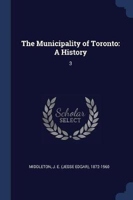 The Municipality of Toronto - A History: 3 (Paperback): J E. 1872-1960 Middleton