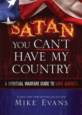 Satan You Can't Have My Country - A Spiritual Warfare Guide to Save America (Paperback): Mike Evans
