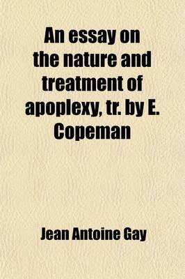 An Essay on the Nature and Treatment of Apoplexy, Tr. by E. Copeman (Paperback): Jean-Antoine Gay