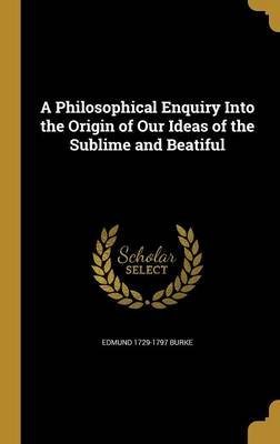 A Philosophical Enquiry Into the Origin of Our Ideas of the Sublime and Beatiful (Hardcover): Edmund 1729-1797 Burke