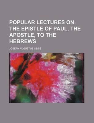 Popular Lectures on the Epistle of Paul, the Apostle, to the Hebrews (Paperback): Joseph Augustus Seiss