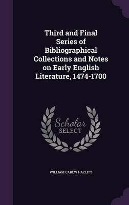 Third and Final Series of Bibliographical Collections and Notes on Early English Literature, 1474-1700 (Hardcover): William...