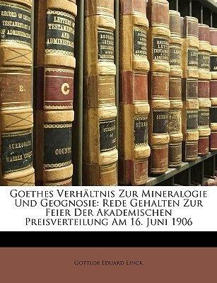 Goethes Verhaltnis Zur Mineralogie Und Geognosie - Rede Gehalten Zur Feier Der Akademischen Preisverteilung Am 16. Juni 1906...
