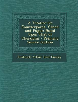 A Treatise on Counterpoint, Canon and Fugue - Based Upon That of Cherubini - Primary Source Edition (Paperback): Frederick...