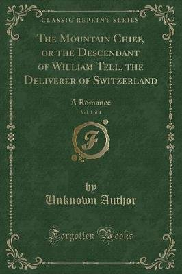The Mountain Chief, or the Descendant of William Tell, the Deliverer of Switzerland, Vol. 1 of 4 - A Romance (Classic Reprint)...