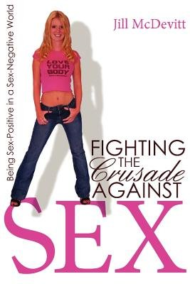 Fighting the Crusade Against Sex - Being Sex-Positive in a Sex Negative World (Paperback): Jill McDevitt