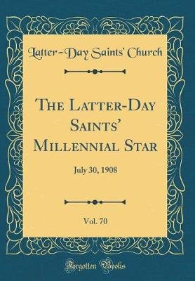 The Latter-Day Saints' Millennial Star, Vol. 70 - July 30, 1908 (Classic Reprint) (Hardcover): Latter-Day Saints Church