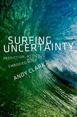 Surfing Uncertainty - Prediction, Action, and the Embodied Mind (Hardcover): Andy Clark