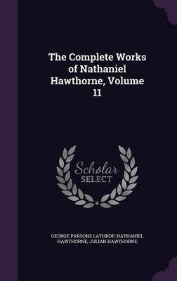 The Complete Works of Nathaniel Hawthorne, Volume 11 (Hardcover): George Parsons Lathrop, Hawthorne, Julian Hawthorne
