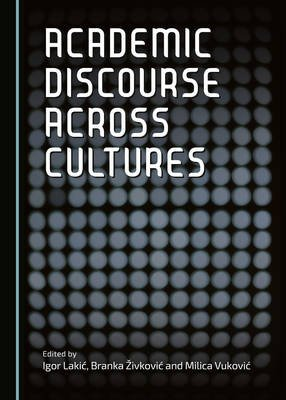 Academic Discourse Across Cultures (Hardcover, 1st Unabridged): Igor Lakic, Branka Zivkovic, Milica Vukovic