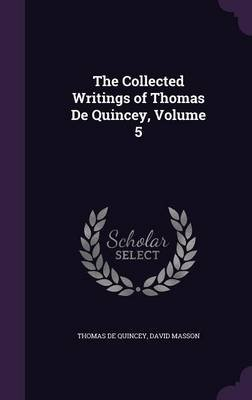 The Collected Writings of Thomas de Quincey, Volume 5 (Hardcover): Thomas De Quincey, David Masson