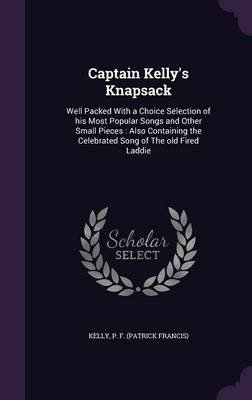 Captain Kelly's Knapsack - Well Packed with a Choice Selection of His Most Popular Songs and Other Small Pieces: Also...