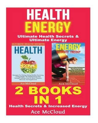 Health - Energy: Ultimate Health Secrets & Ultimate Energy: 2 Books in 1: Health Secrets & Increased Energy (Paperback): Ace...