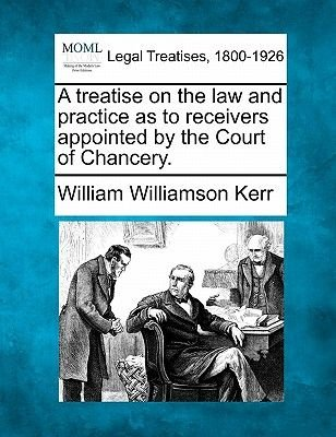 A Treatise on the Law and Practice as to Receivers Appointed by the Court of Chancery. (Paperback): William Williamson Kerr