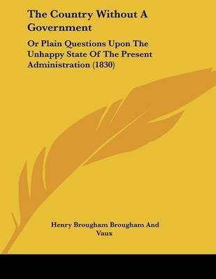The Country Without a Government - Or Plain Questions Upon the Unhappy State of the Present Administration (1830) (Paperback):...