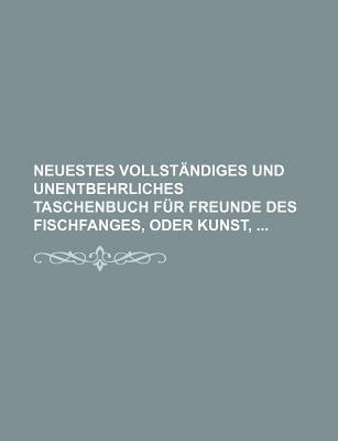 Neuestes Vollstandiges Und Unentbehrliches Taschenbuch Fur Freunde Des Fischfanges, Oder Kunst, (English, German, Paperback):...